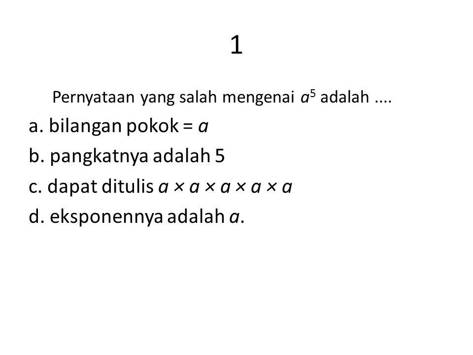 1 Pernyataan yang salah mengenai a 5 adalah.... a. bilangan pokok = a b. pangkatnya adalah 5 c. dapat ditulis a × a × a × a × a d. eksponennya adalah