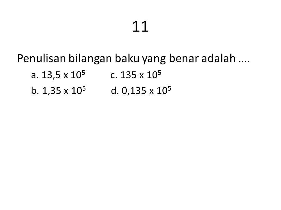 11 Penulisan bilangan baku yang benar adalah …. a. 13,5 x 10 5 c. 135 x 10 5 b. 1,35 x 10 5 d. 0,135 x 10 5