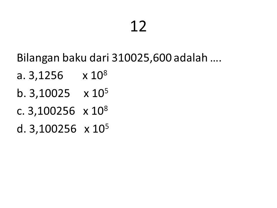 12 Bilangan baku dari 310025,600 adalah …. a. 3,1256 x 10 8 b. 3,10025 x 10 5 c. 3,100256 x 10 8 d. 3,100256 x 10 5