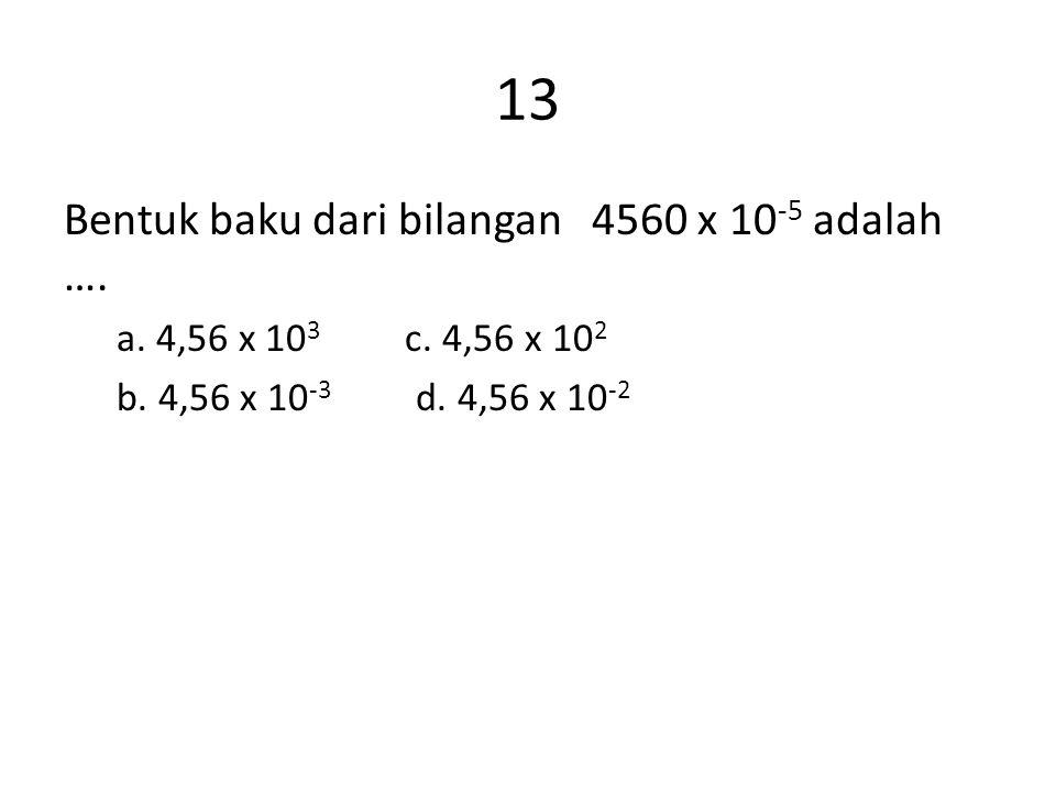 13 Bentuk baku dari bilangan 4560 x 10 -5 adalah …. a. 4,56 x 10 3 c. 4,56 x 10 2 b. 4,56 x 10 -3 d. 4,56 x 10 -2