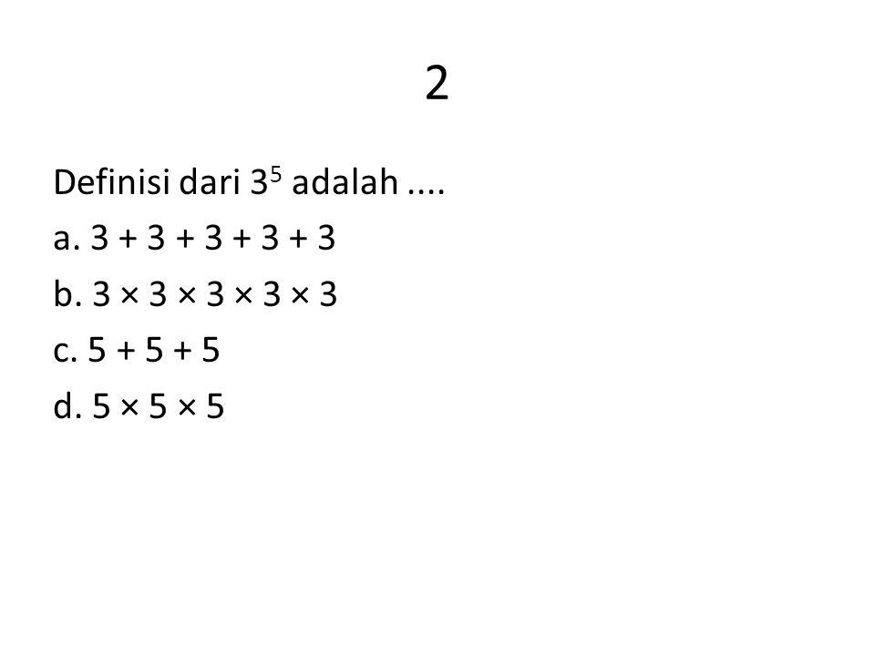 2 Definisi dari 3 5 adalah.... a. 3 + 3 + 3 + 3 + 3 b. 3 × 3 × 3 × 3 × 3 c. 5 + 5 + 5 d. 5 × 5 × 5