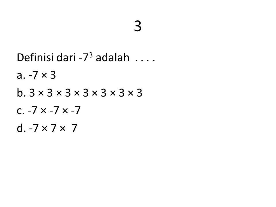 3 Definisi dari -7 3 adalah.... a. -7 × 3 b. 3 × 3 × 3 × 3 × 3 × 3 × 3 c. -7 × -7 × -7 d. -7 × 7 × 7
