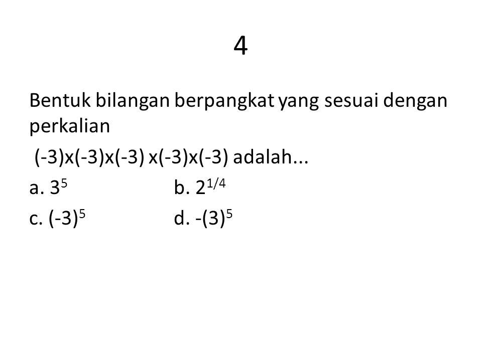 4 Bentuk bilangan berpangkat yang sesuai dengan perkalian (-3)x(-3)x(-3) x(-3)x(-3) adalah... a. 3 5 b. 2 1/4 c. (-3) 5 d. -(3) 5