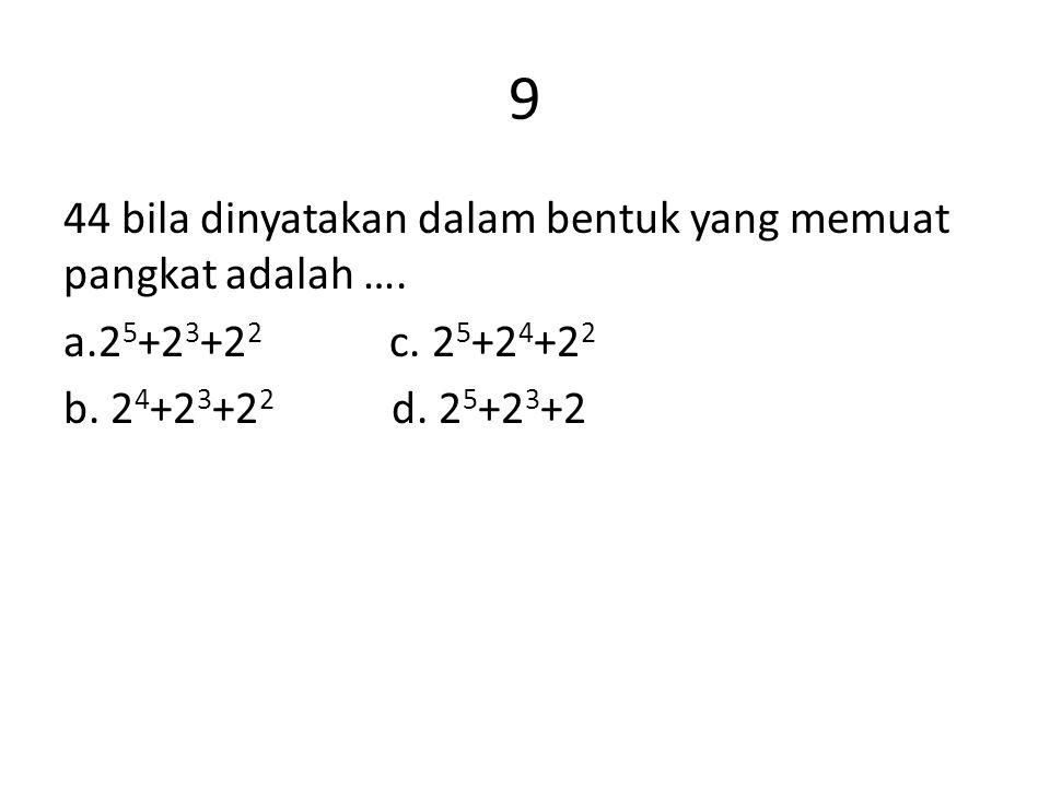 9 44 bila dinyatakan dalam bentuk yang memuat pangkat adalah …. a.2 5 +2 3 +2 2 c. 2 5 +2 4 +2 2 b. 2 4 +2 3 +2 2 d. 2 5 +2 3 +2