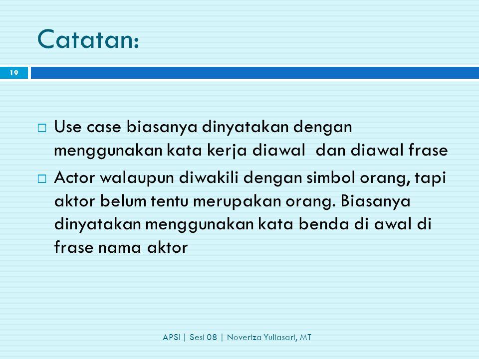 Catatan: APSI | Sesi 08 | Noveriza Yuliasari, MT 19  Use case biasanya dinyatakan dengan menggunakan kata kerja diawal dan diawal frase  Actor walaupun diwakili dengan simbol orang, tapi aktor belum tentu merupakan orang.