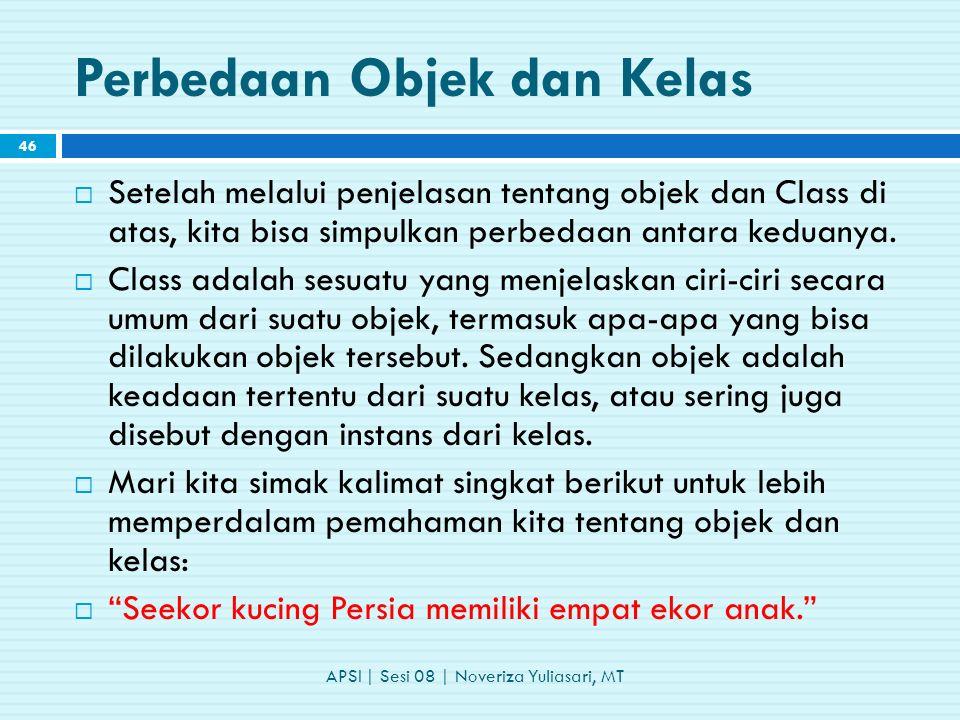 Perbedaan Objek dan Kelas APSI | Sesi 08 | Noveriza Yuliasari, MT 46  Setelah melalui penjelasan tentang objek dan Class di atas, kita bisa simpulkan perbedaan antara keduanya.