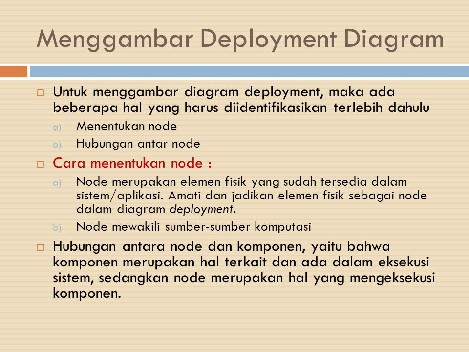 Menggambar Deployment Diagram  Untuk menggambar diagram deployment, maka ada beberapa hal yang harus diidentifikasikan terlebih dahulu a) Menentukan node b) Hubungan antar node  Cara menentukan node : a) Node merupakan elemen fisik yang sudah tersedia dalam sistem/aplikasi.