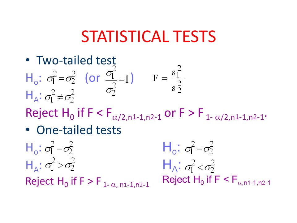 STATISTICAL TESTS Two-tailed test H o :(or ) H A : Reject H 0 if F F 1-  /2,n 1 -1,n 2 -1. One-tailed tests H o : H A : Reject H 0 if F > F 1- , n 1