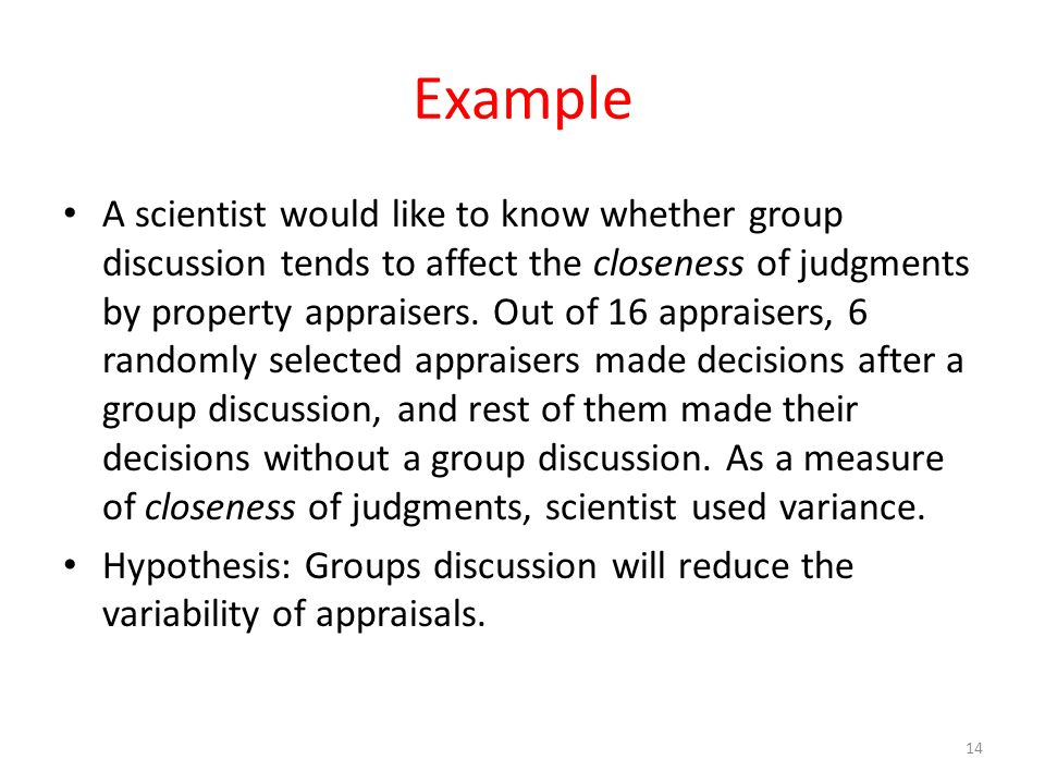 Example A scientist would like to know whether group discussion tends to affect the closeness of judgments by property appraisers. Out of 16 appraiser