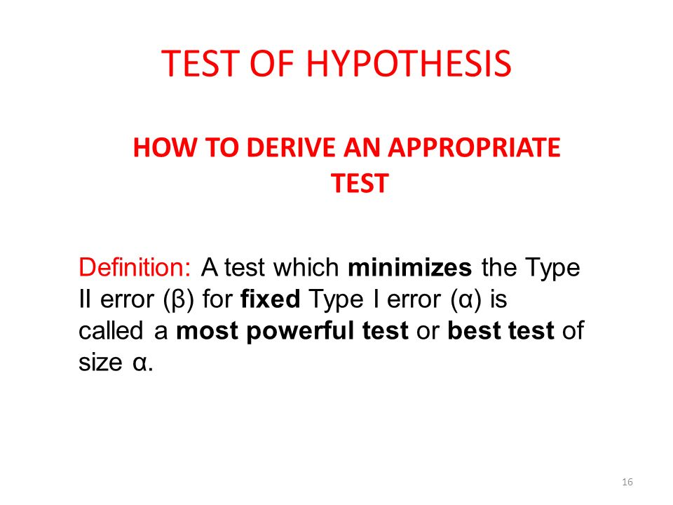 TEST OF HYPOTHESIS HOW TO DERIVE AN APPROPRIATE TEST 16 Definition: A test which minimizes the Type II error (β) for fixed Type I error (α) is called
