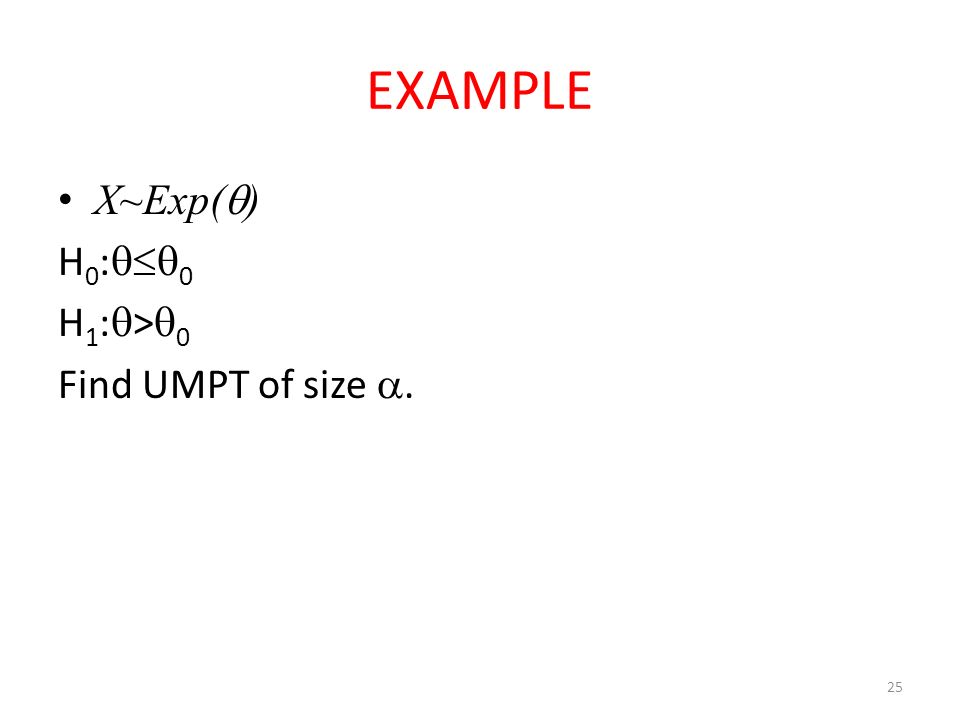 EXAMPLE X~Exp(  ) H 0 :  0 H 1 :  >  0 Find UMPT of size . 25
