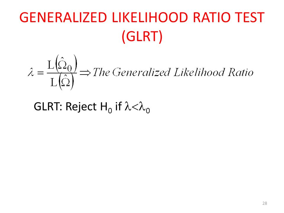 28 GENERALIZED LIKELIHOOD RATIO TEST (GLRT) GLRT: Reject H 0 if  0