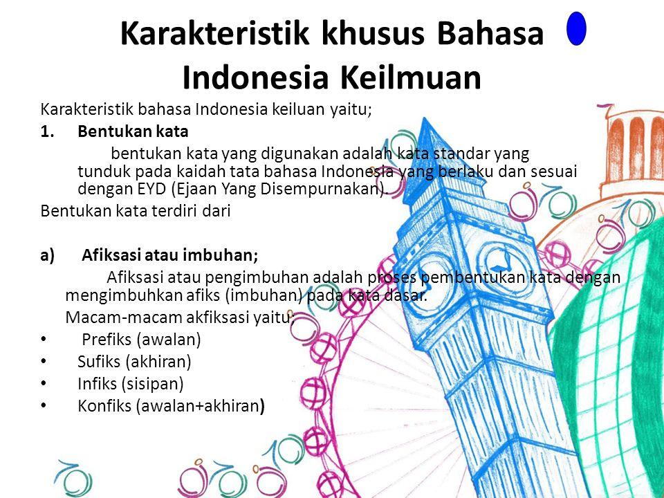 Karakteristik khusus Bahasa Indonesia Keilmuan Karakteristik bahasa Indonesia keiluan yaitu; 1.Bentukan kata bentukan kata yang digunakan adalah kata standar yang tunduk pada kaidah tata bahasa Indonesia yang berlaku dan sesuai dengan EYD (Ejaan Yang Disempurnakan).