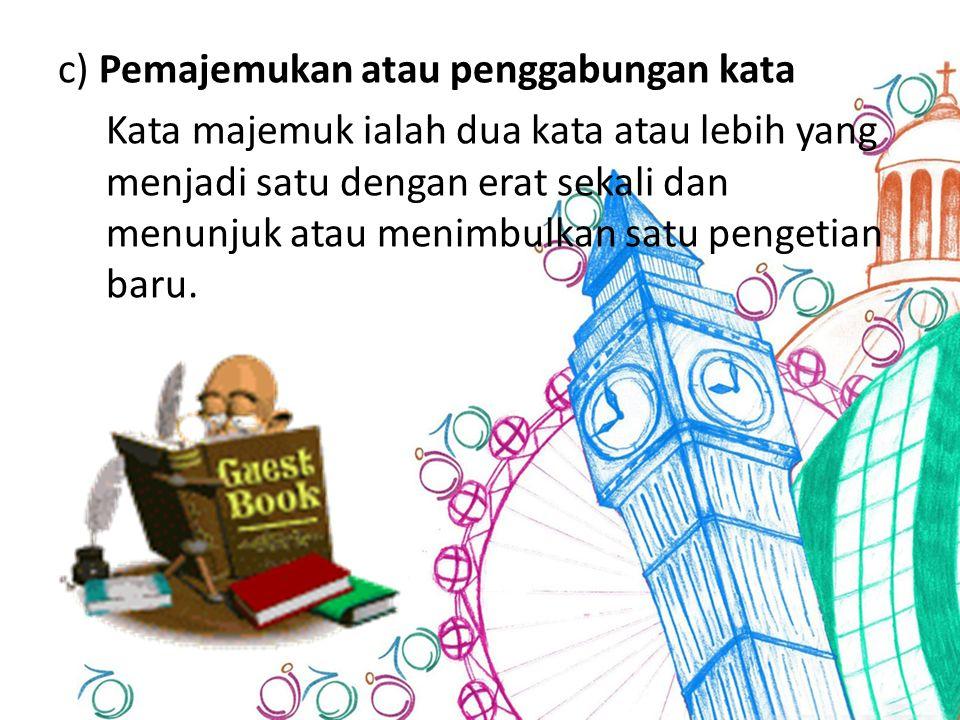 c) Pemajemukan atau penggabungan kata Kata majemuk ialah dua kata atau lebih yang menjadi satu dengan erat sekali dan menunjuk atau menimbulkan satu pengetian baru.