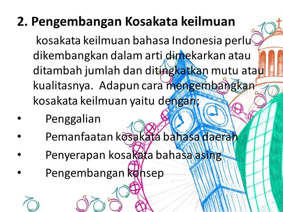 2. Pengembangan Kosakata keilmuan kosakata keilmuan bahasa Indonesia perlu dikembangkan dalam arti dimekarkan atau ditambah jumlah dan ditingkatkan mu