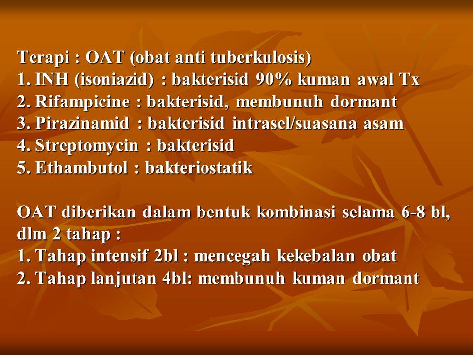Terapi : OAT (obat anti tuberkulosis) 1. INH (isoniazid) : bakterisid 90% kuman awal Tx 2.