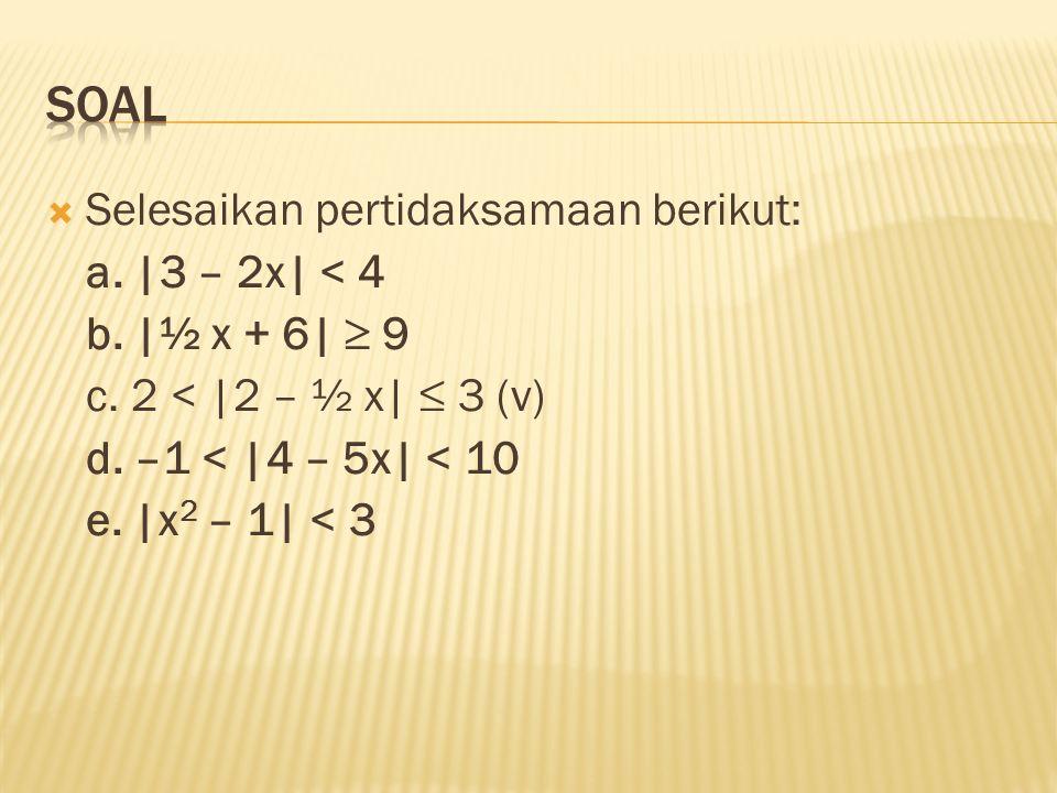  Selesaikan pertidaksamaan berikut: a. |3 – 2x| < 4 b. |½ x + 6|  9 c. 2 < |2 – ½ x| ≤ 3 (v) d. –1 < |4 – 5x| < 10 e. |x 2 – 1| < 3