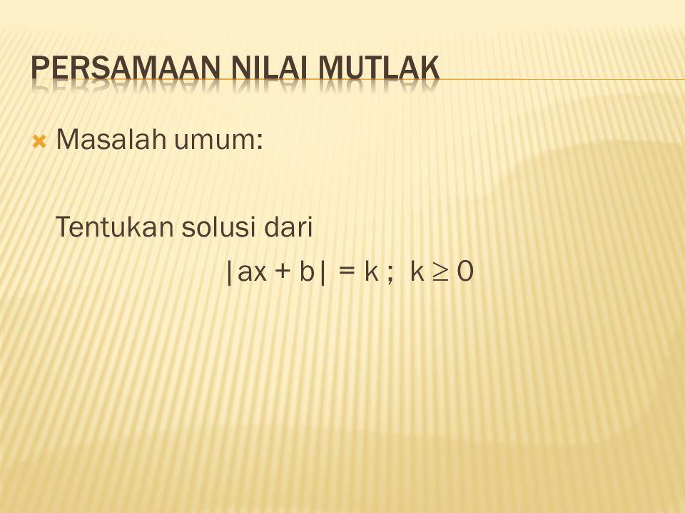  Untuk menyelesaikan masalah |ax + b| = k untuk k  0 adalah: |ax + b| = k  ax+b = k atau ax+b = –k