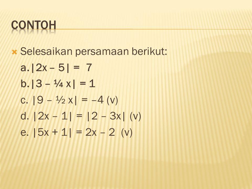  Selesaikan persamaan berikut: a.|2x – 5| = 7 b.|3 – ¼ x| = 1 c. |9 – ½ x| = –4 (v) d. |2x – 1| = |2 – 3x| (v) e. |5x + 1| = 2x – 2 (v)