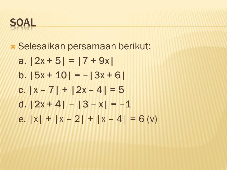  Selesaikan persamaan berikut: a. |2x + 5| = |7 + 9x| b. |5x + 10| = –|3x + 6| c. |x – 7| + |2x – 4| = 5 d. |2x + 4| – |3 – x| = –1 e. |x| + |x – 2|
