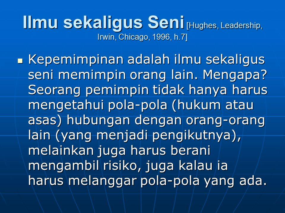 Ilmu sekaligus Seni [Hughes, Leadership, Irwin, Chicago, 1996, h.7] Kepemimpinan adalah ilmu sekaligus seni memimpin orang lain. Mengapa? Seorang pemi