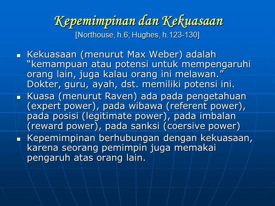 """Kepemimpinan dan Kekuasaan [Northouse, h.6; Hughes, h.123-130] Kekuasaan (menurut Max Weber) adalah """"kemampuan atau potensi untuk mempengaruhi orang l"""