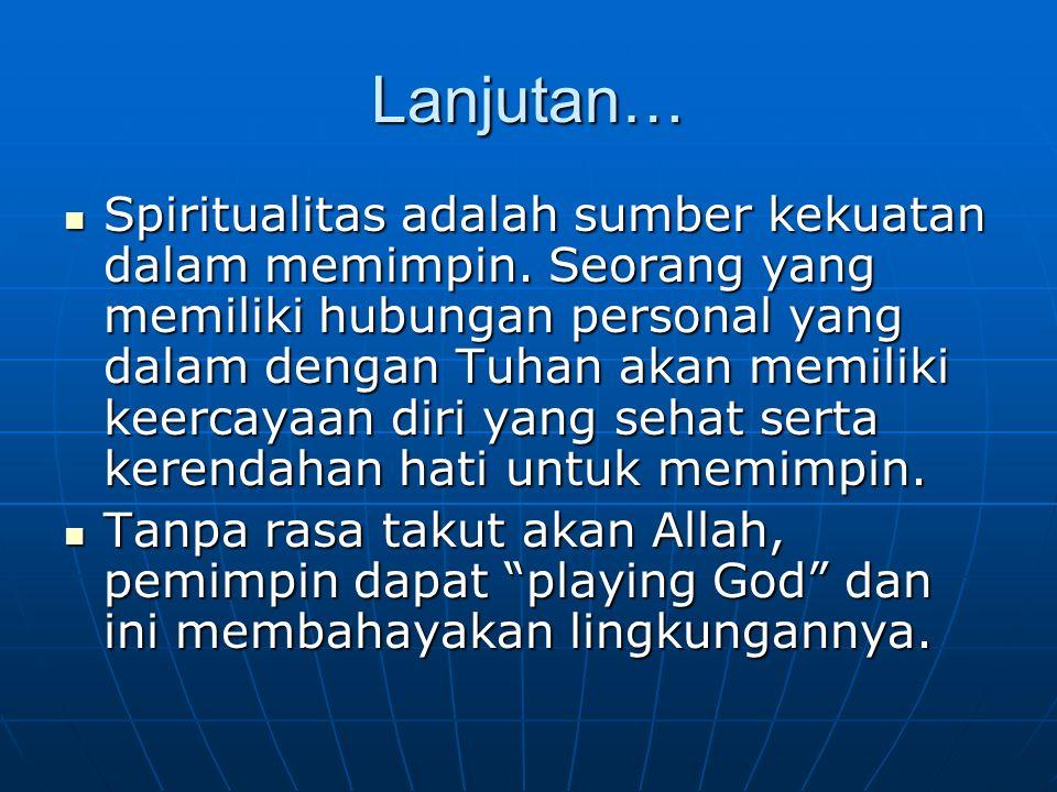 Lanjutan… Spiritualitas adalah sumber kekuatan dalam memimpin. Seorang yang memiliki hubungan personal yang dalam dengan Tuhan akan memiliki keercayaa