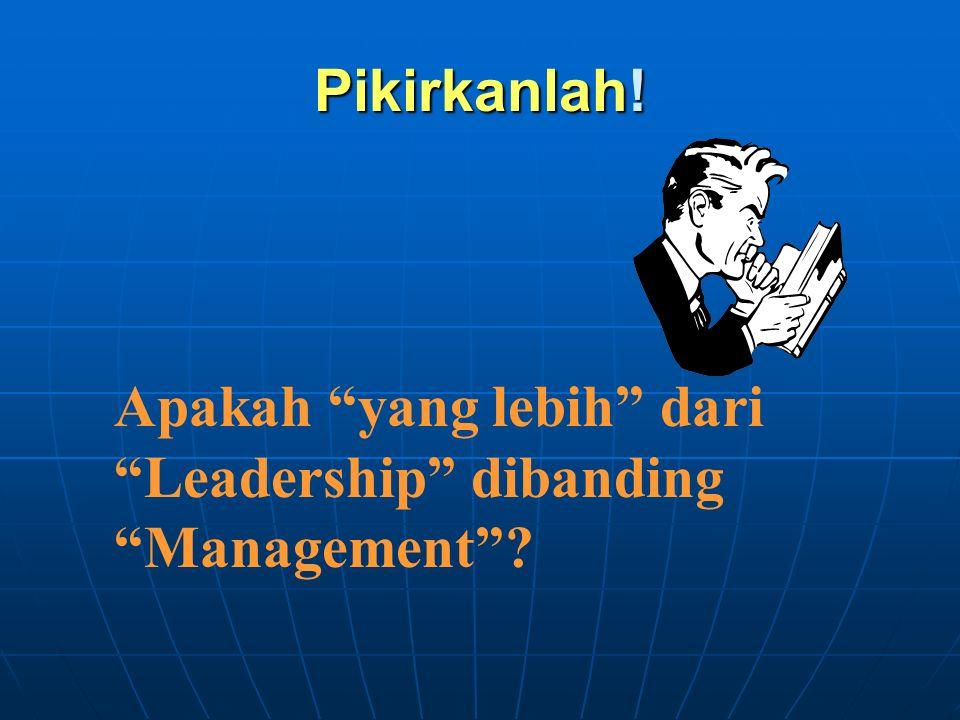 """Pikirkanlah! Apakah """"yang lebih"""" dari """"Leadership"""" dibanding """"Management""""?"""