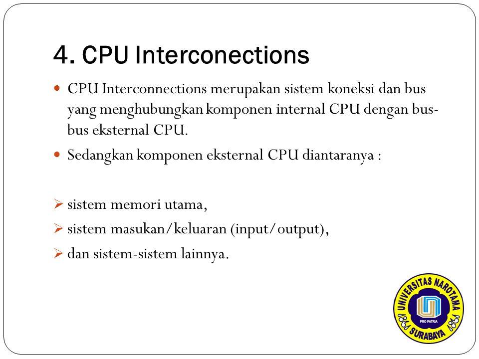 4. CPU Interconections CPU Interconnections merupakan sistem koneksi dan bus yang menghubungkan komponen internal CPU dengan bus- bus eksternal CPU. S