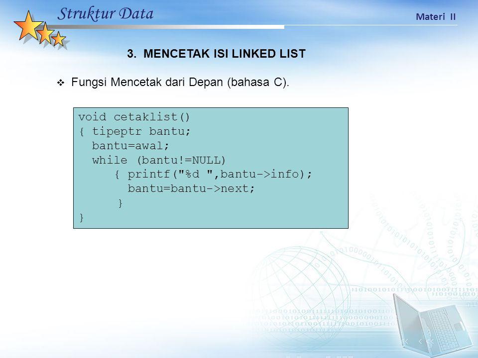 Struktur Data Materi II  Fungsi Mencetak dari Depan (bahasa C). void cetaklist() { tipeptr bantu; bantu=awal; while (bantu!=NULL) { printf(