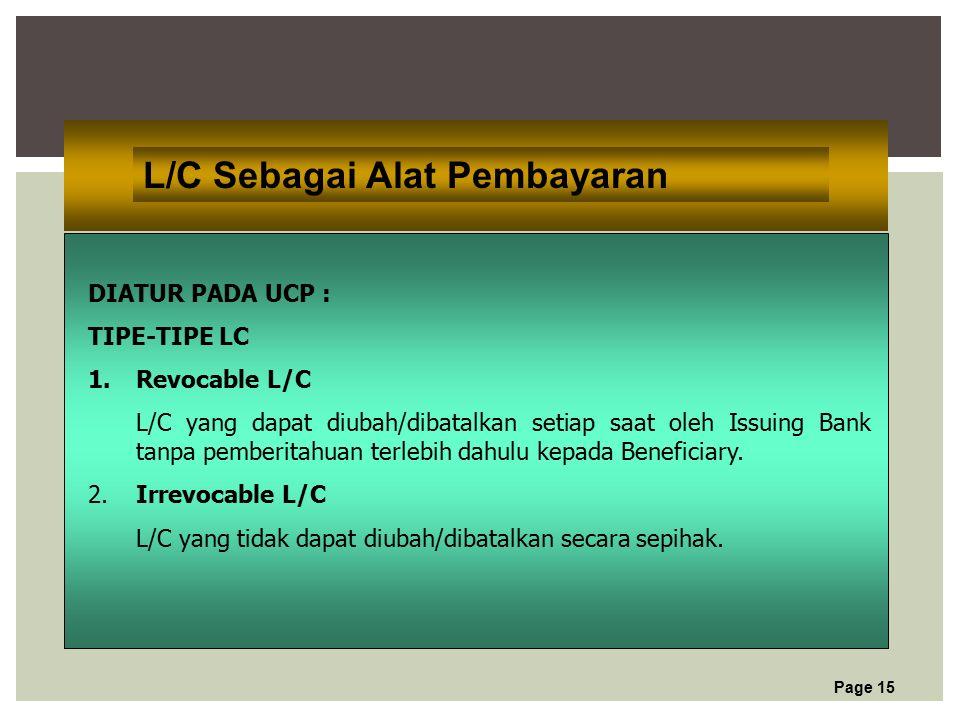 Page 15 L/C Sebagai Alat Pembayaran DIATUR PADA UCP : TIPE-TIPE LC 1.Revocable L/C L/C yang dapat diubah/dibatalkan setiap saat oleh Issuing Bank tanpa pemberitahuan terlebih dahulu kepada Beneficiary.
