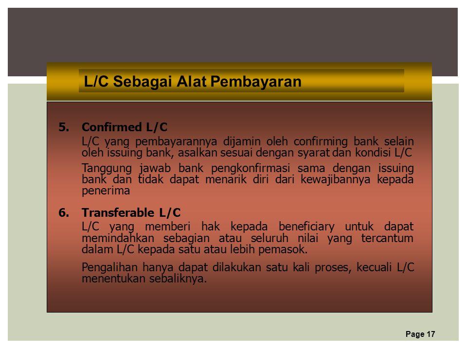 Page 17 L/C Sebagai Alat Pembayaran 5.Confirmed L/C L/C yang pembayarannya dijamin oleh confirming bank selain oleh issuing bank, asalkan sesuai dengan syarat dan kondisi L/C Tanggung jawab bank pengkonfirmasi sama dengan issuing bank dan tidak dapat menarik diri dari kewajibannya kepada penerima 6.Transferable L/C L/C yang memberi hak kepada beneficiary untuk dapat memindahkan sebagian atau seluruh nilai yang tercantum dalam L/C kepada satu atau lebih pemasok.
