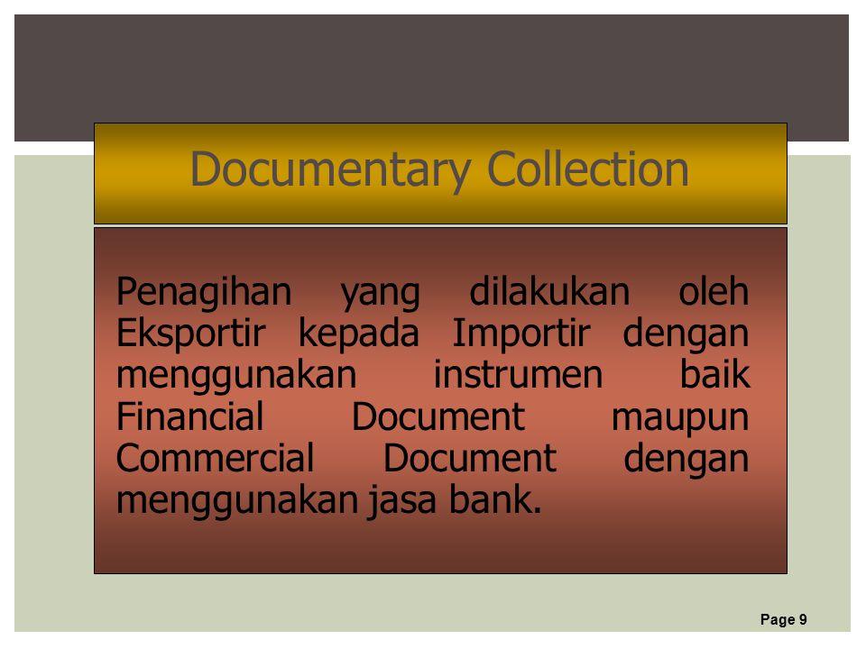 Page 9 Documentary Collection Penagihan yang dilakukan oleh Eksportir kepada Importir dengan menggunakan instrumen baik Financial Document maupun Commercial Document dengan menggunakan jasa bank.