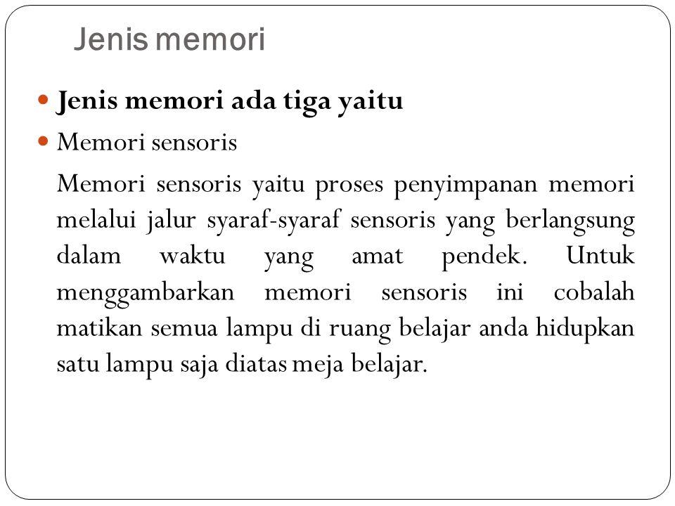 Jenis memori Jenis memori ada tiga yaitu Memori sensoris Memori sensoris yaitu proses penyimpanan memori melalui jalur syaraf-syaraf sensoris yang berlangsung dalam waktu yang amat pendek.