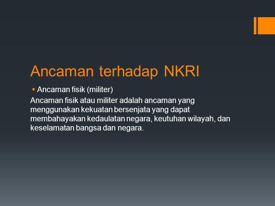 Ancaman terhadap NKRI  Ancaman fisik (militer) Ancaman fisik atau militer adalah ancaman yang menggunakan kekuatan bersenjata yang dapat membahayakan