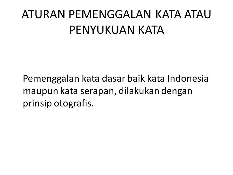 ATURAN PEMENGGALAN KATA ATAU PENYUKUAN KATA Pemenggalan kata dasar baik kata Indonesia maupun kata serapan, dilakukan dengan prinsip otografis.