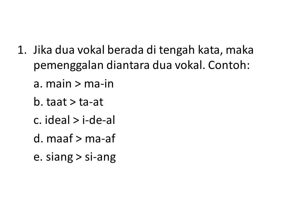 1.Jika dua vokal berada di tengah kata, maka pemenggalan diantara dua vokal. Contoh: a. main > ma-in b. taat > ta-at c. ideal > i-de-al d. maaf > ma-a