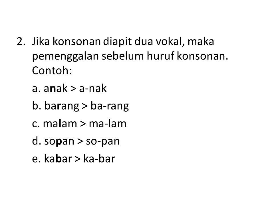 2.Jika konsonan diapit dua vokal, maka pemenggalan sebelum huruf konsonan. Contoh: a. anak > a-nak b. barang > ba-rang c. malam > ma-lam d. sopan > so