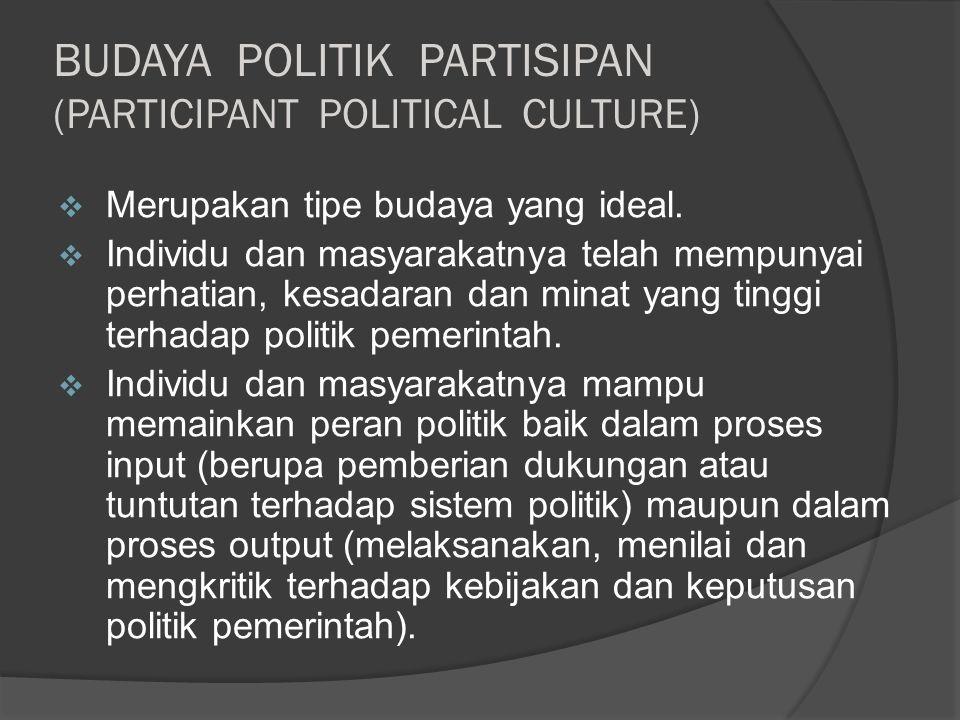 BUDAYA POLITIK PARTISIPAN (PARTICIPANT POLITICAL CULTURE)  Merupakan tipe budaya yang ideal.