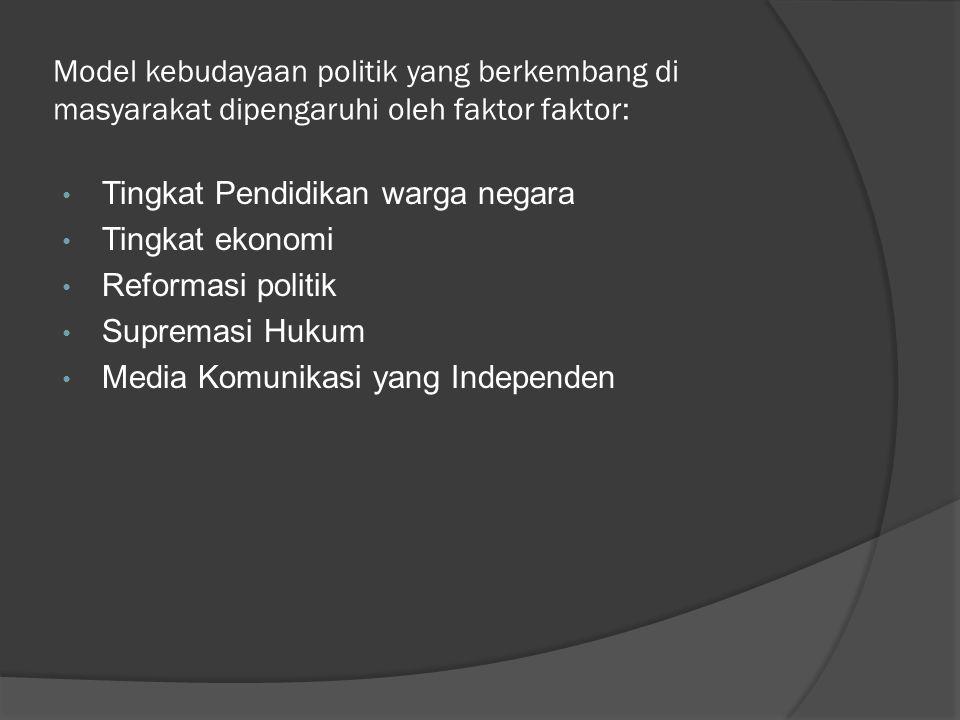Model kebudayaan politik yang berkembang di masyarakat dipengaruhi oleh faktor faktor: Tingkat Pendidikan warga negara Tingkat ekonomi Reformasi politik Supremasi Hukum Media Komunikasi yang Independen