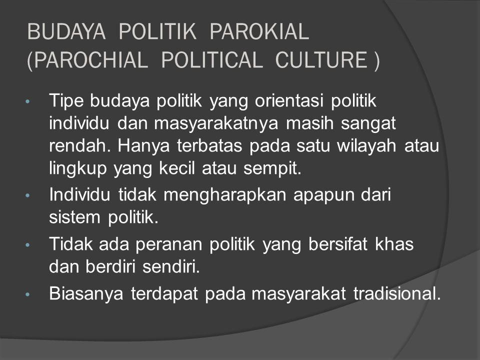 BUDAYA POLITIK PAROKIAL (PAROCHIAL POLITICAL CULTURE ) Tipe budaya politik yang orientasi politik individu dan masyarakatnya masih sangat rendah.