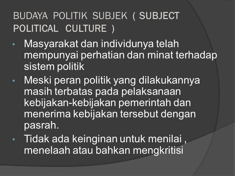 BUDAYA POLITIK SUBJEK ( SUBJECT POLITICAL CULTURE ) Masyarakat dan individunya telah mempunyai perhatian dan minat terhadap sistem politik Meski peran politik yang dilakukannya masih terbatas pada pelaksanaan kebijakan-kebijakan pemerintah dan menerima kebijakan tersebut dengan pasrah.