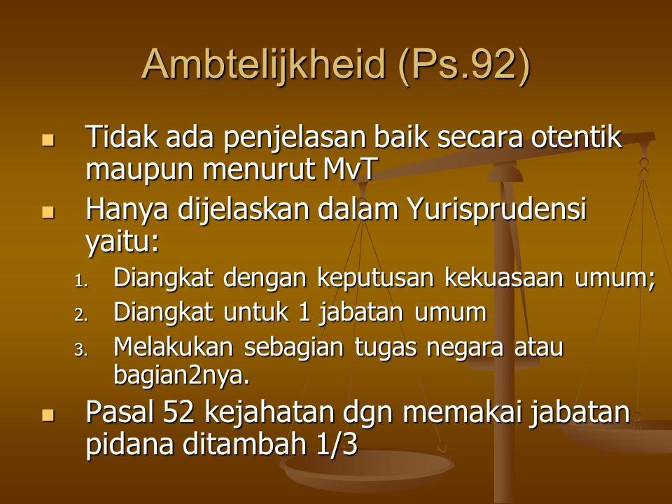 Ambtelijkheid (Ps.92) Tidak ada penjelasan baik secara otentik maupun menurut MvT Tidak ada penjelasan baik secara otentik maupun menurut MvT Hanya dijelaskan dalam Yurisprudensi yaitu: Hanya dijelaskan dalam Yurisprudensi yaitu: 1.