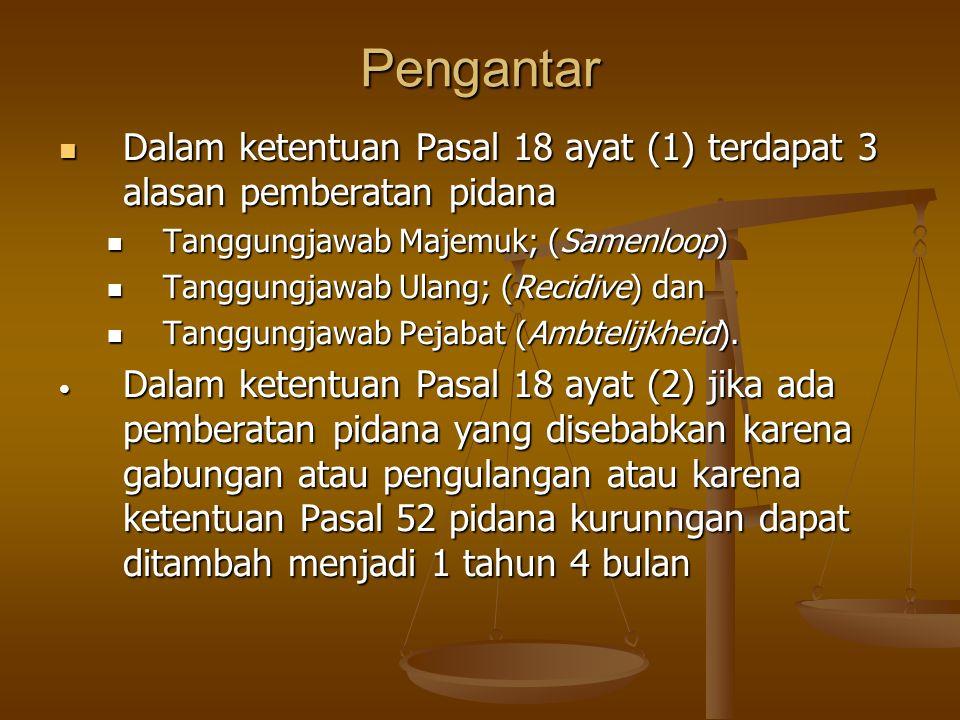 Pengantar Dalam ketentuan Pasal 18 ayat (1) terdapat 3 alasan pemberatan pidana Dalam ketentuan Pasal 18 ayat (1) terdapat 3 alasan pemberatan pidana Tanggungjawab Majemuk; (Samenloop) Tanggungjawab Majemuk; (Samenloop) Tanggungjawab Ulang; (Recidive) dan Tanggungjawab Ulang; (Recidive) dan Tanggungjawab Pejabat (Ambtelijkheid).
