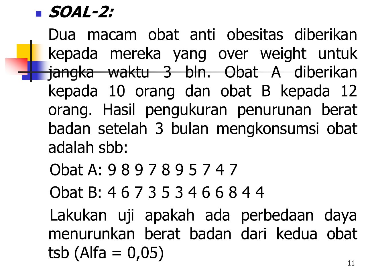 SOAL-2: Dua macam obat anti obesitas diberikan kepada mereka yang over weight untuk jangka waktu 3 bln. Obat A diberikan kepada 10 orang dan obat B ke