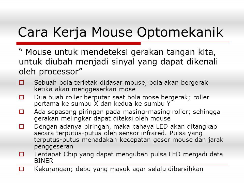 Cara Kerja Mouse Optomekanik  Sebuah bola terletak didasar mouse, bola akan bergerak ketika akan menggeserkan mose  Dua buah roller berputar saat bola mose bergerak; roller pertama ke sumbu X dan kedua ke sumbu Y  Ada sepasang piringan pada masing-masing roller; sehingga gerakan melingkar dapat diteksi oleh mouse  Dengan adanya piringan, maka cahaya LED akan ditangkap secara terputus-putus oleh sensor infrared.