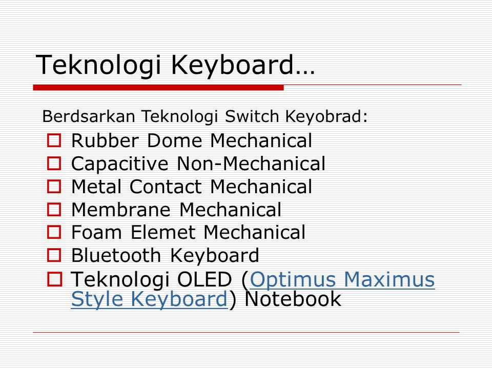 Teknologi Keyboard…  Rubber Dome Mechanical  Capacitive Non-Mechanical  Metal Contact Mechanical  Membrane Mechanical  Foam Elemet Mechanical  Bluetooth Keyboard  Teknologi OLED (Optimus Maximus Style Keyboard) NotebookOptimus Maximus Style Keyboard Berdsarkan Teknologi Switch Keyobrad: