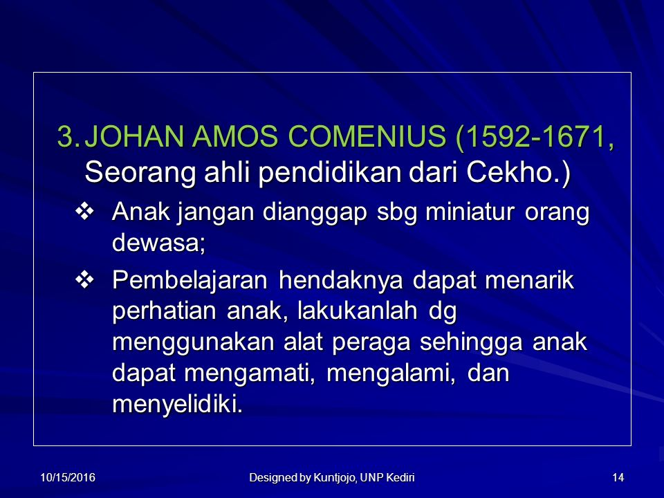 14 3.JOHAN AMOS COMENIUS (1592-1671, Seorang ahli pendidikan dari Cekho.) 3.JOHAN AMOS COMENIUS (1592-1671, Seorang ahli pendidikan dari Cekho.)  Anak jangan dianggap sbg miniatur orang dewasa;  Pembelajaran hendaknya dapat menarik perhatian anak, lakukanlah dg menggunakan alat peraga sehingga anak dapat mengamati, mengalami, dan menyelidiki.