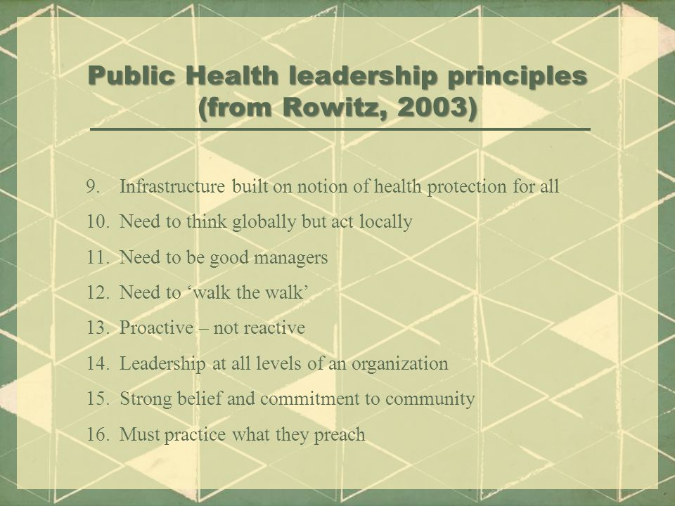Public Health leadership principles (from Rowitz, 2003) 9.Infrastructure built on notion of health protection for all 10.Need to think globally but act locally 11.Need to be good managers 12.Need to 'walk the walk' 13.Proactive – not reactive 14.Leadership at all levels of an organization 15.Strong belief and commitment to community 16.Must practice what they preach