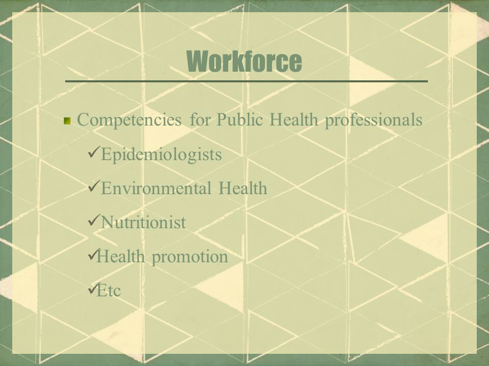 Workforce Competencies for Public Health professionals Epidemiologists Environmental Health Nutritionist Health promotion Etc